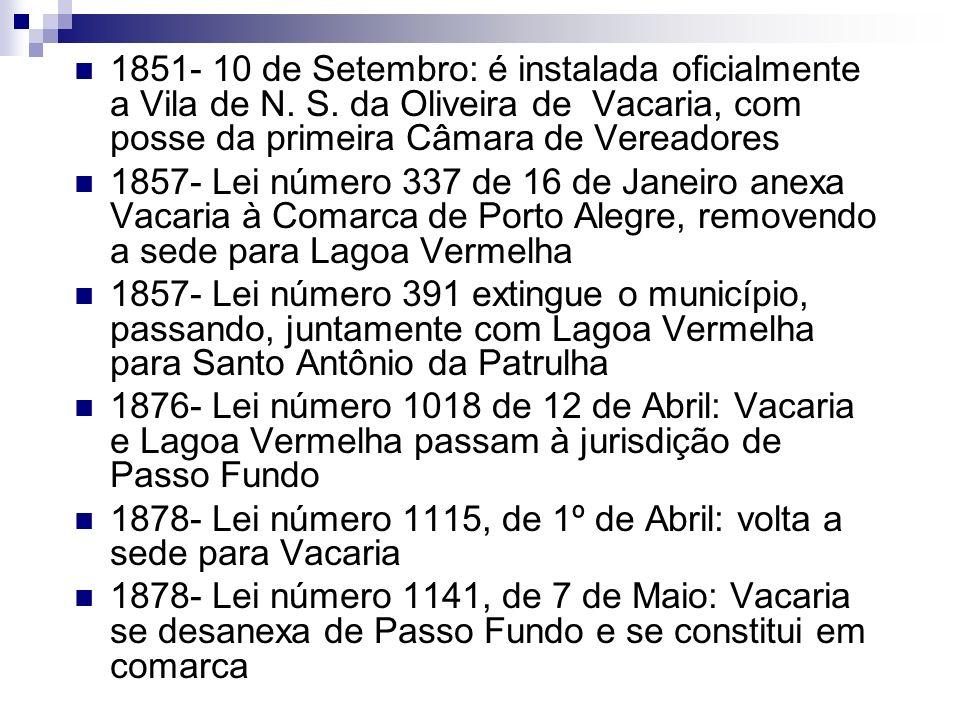 1851- 10 de Setembro: é instalada oficialmente a Vila de N. S. da Oliveira de Vacaria, com posse da primeira Câmara de Vereadores 1857- Lei número 337