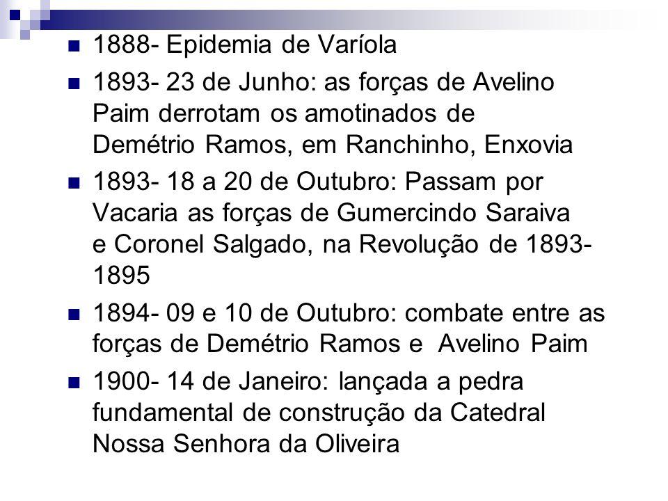 1888- Epidemia de Varíola 1893- 23 de Junho: as forças de Avelino Paim derrotam os amotinados de Demétrio Ramos, em Ranchinho, Enxovia 1893- 18 a 20 d
