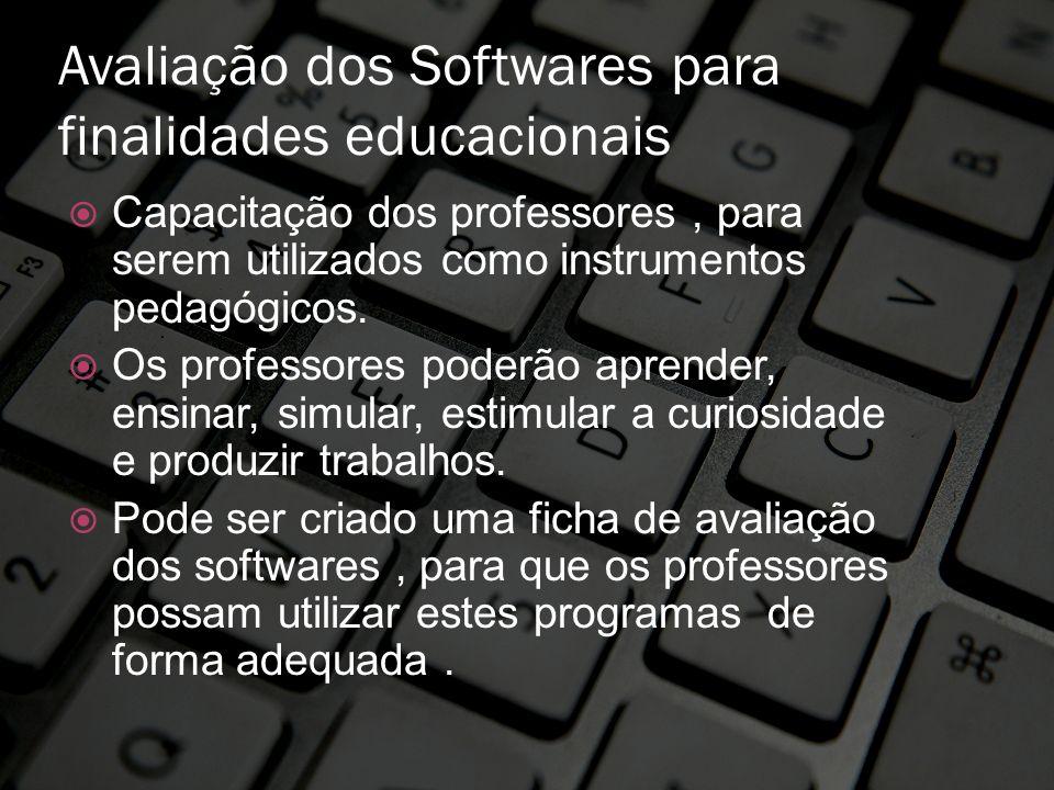 Avaliação dos Softwares para finalidades educacionais Capacitação dos professores, para serem utilizados como instrumentos pedagógicos. Os professores