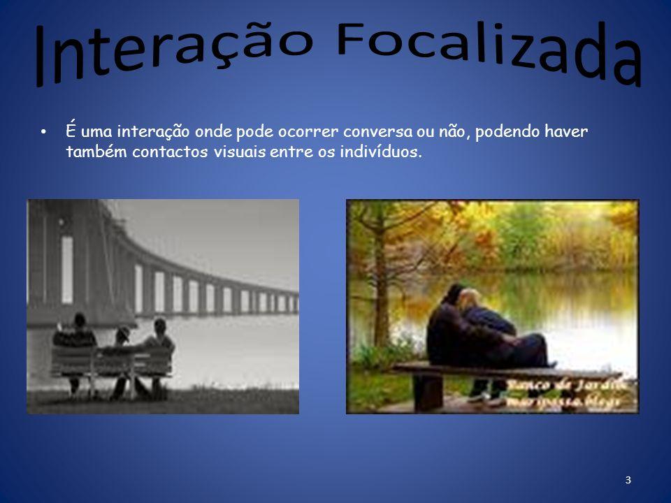 A interação não focalizada é onde um indivíduo não precisa de conversar com o outro mas, pode estar em contacto visual com os outros indivíduos.Como p
