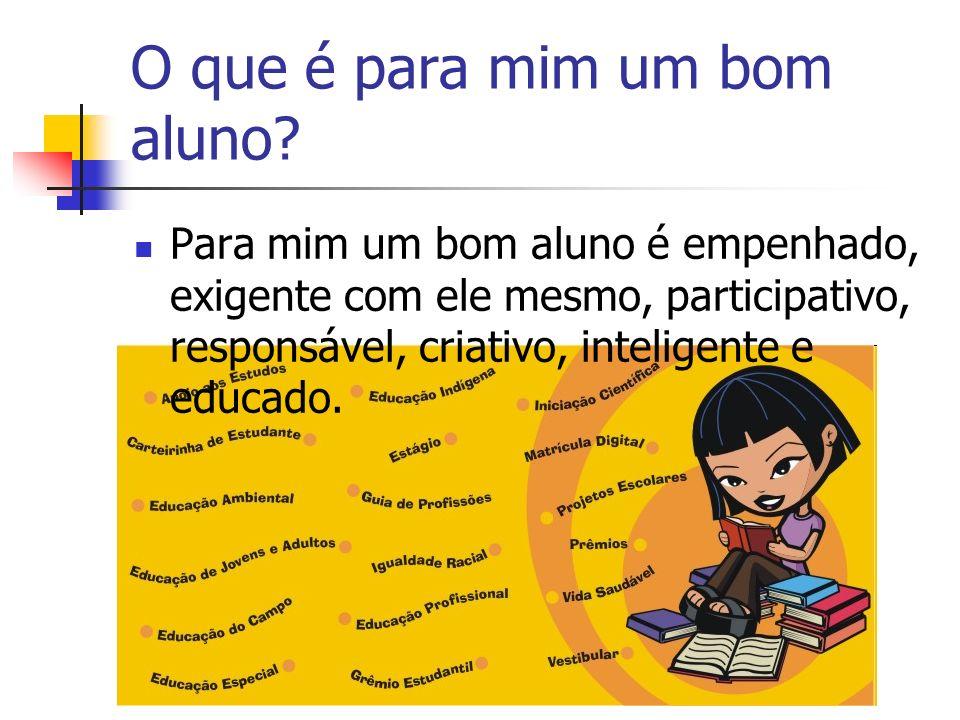 O que é para mim um bom aluno? Para mim um bom aluno é empenhado, exigente com ele mesmo, participativo, responsável, criativo, inteligente e educado.