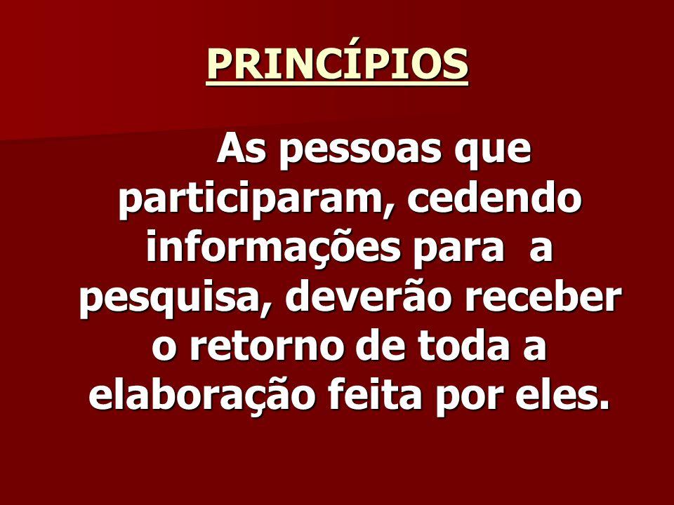 PRINCÍPIOS As pessoas que participaram, cedendo informações para a pesquisa, deverão receber o retorno de toda a elaboração feita por eles.