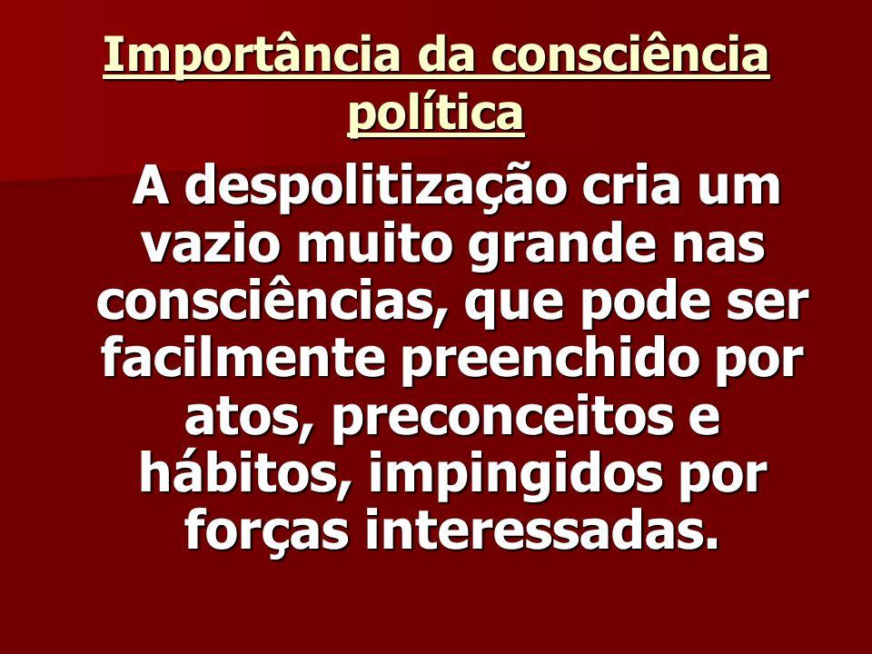 Importância da consciência política A despolitização cria um vazio muito grande nas consciências, que pode ser facilmente preenchido por atos, preconceitos e hábitos, impingidos por forças interessadas.