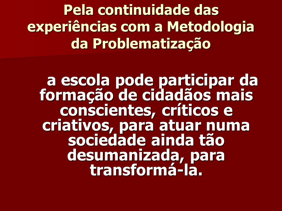 Pela continuidade das experiências com a Metodologia da Problematização a escola pode participar da formação de cidadãos mais conscientes, críticos e criativos, para atuar numa sociedade ainda tão desumanizada, para transformá-la.