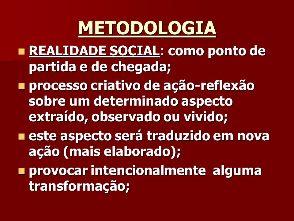 METODOLOGIA REALIDADE SOCIAL: como ponto de partida e de chegada; REALIDADE SOCIAL: como ponto de partida e de chegada; processo criativo de ação-refl