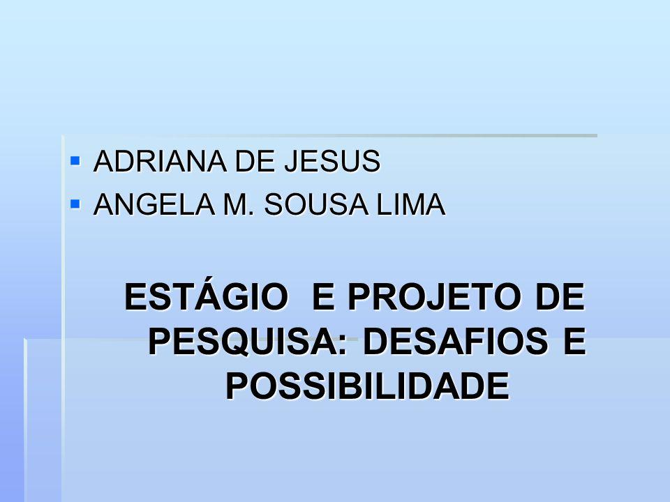 ADRIANA DE JESUS ADRIANA DE JESUS ANGELA M. SOUSA LIMA ANGELA M. SOUSA LIMA ESTÁGIO E PROJETO DE PESQUISA: DESAFIOS E POSSIBILIDADE