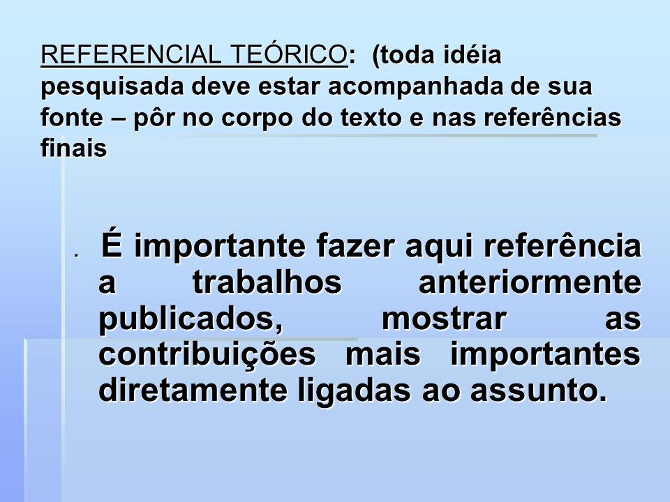 REFERENCIAL TEÓRICO: (toda idéia pesquisada deve estar acompanhada de sua fonte – pôr no corpo do texto e nas referências finais. É importante fazer a