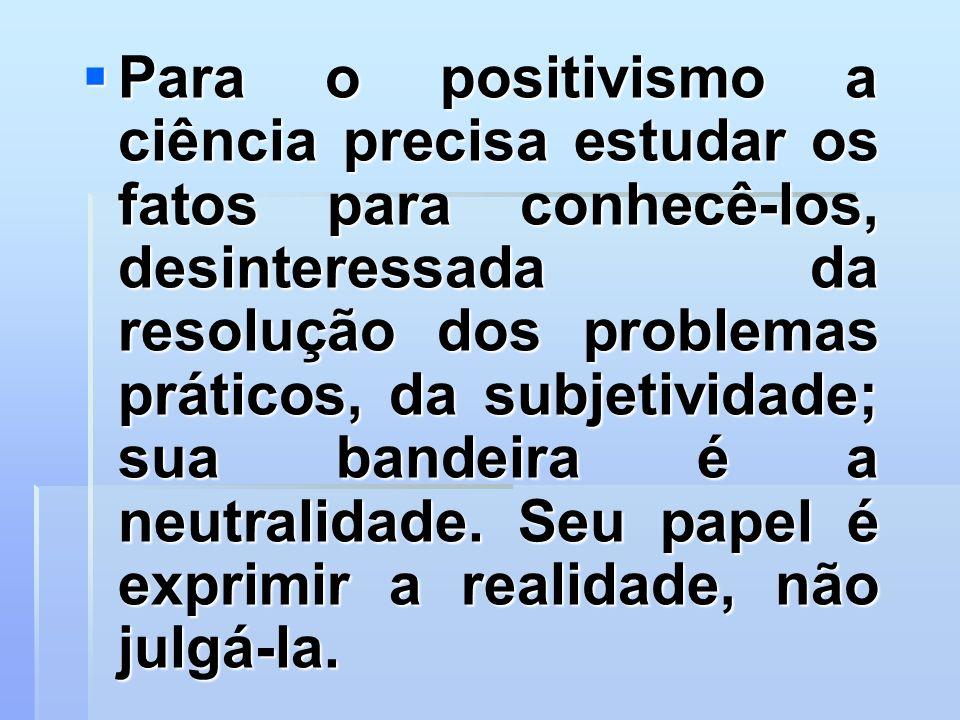 Para o positivismo a ciência precisa estudar os fatos para conhecê-los, desinteressada da resolução dos problemas práticos, da subjetividade; sua band