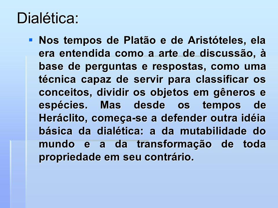 Dialética: Nos tempos de Platão e de Aristóteles, ela era entendida como a arte de discussão, à base de perguntas e respostas, como uma técnica capaz