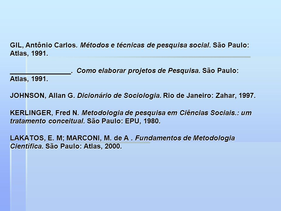 GIL, Antônio Carlos. Métodos e técnicas de pesquisa social. São Paulo: Atlas, 1991. ________________. Como elaborar projetos de Pesquisa. São Paulo: A