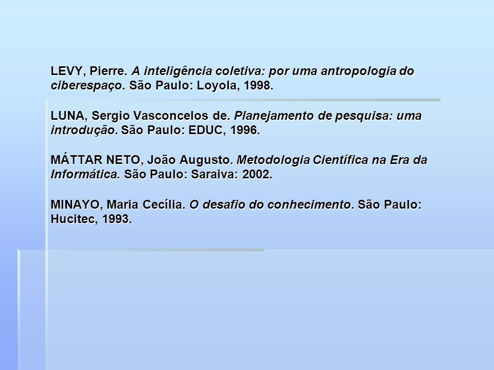 LEVY, Pierre. A inteligência coletiva: por uma antropologia do ciberespaço. São Paulo: Loyola, 1998. LUNA, Sergio Vasconcelos de. Planejamento de pesq