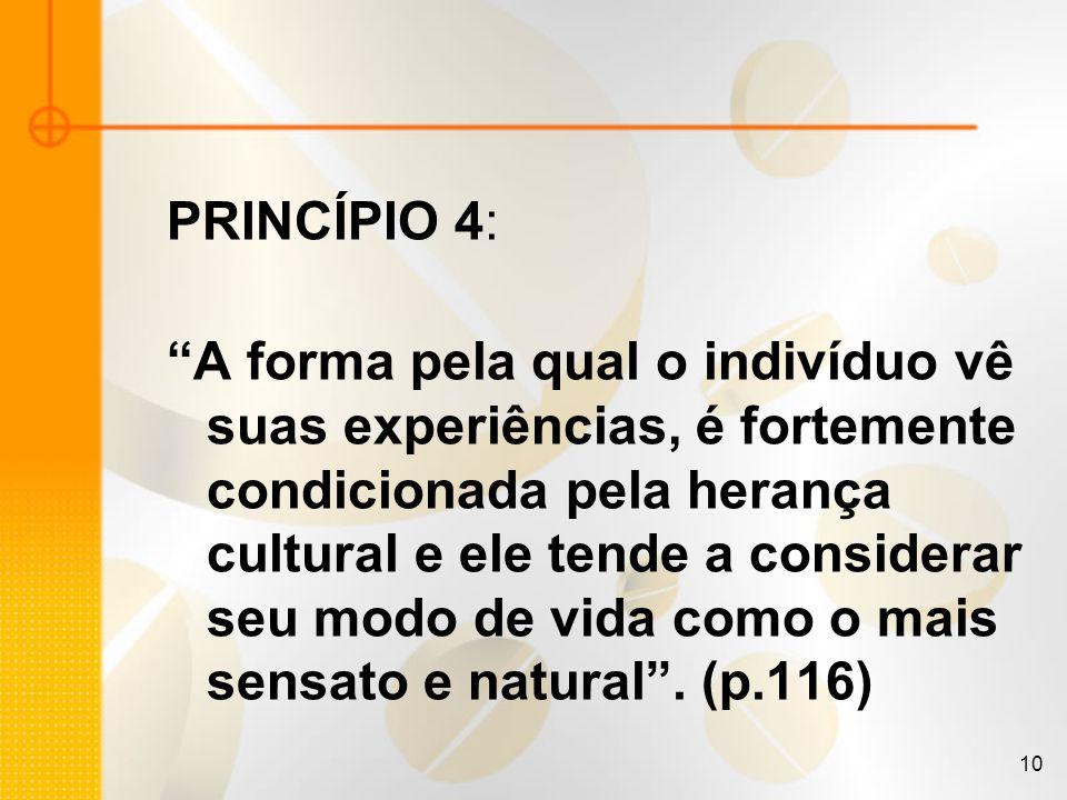 10 PRINCÍPIO 4: A forma pela qual o indivíduo vê suas experiências, é fortemente condicionada pela herança cultural e ele tende a considerar seu modo