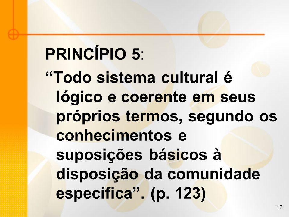 12 PRINCÍPIO 5: Todo sistema cultural é lógico e coerente em seus próprios termos, segundo os conhecimentos e suposições básicos à disposição da comun