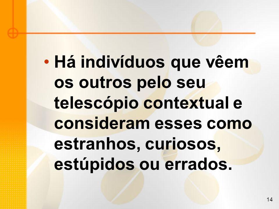 14 Há indivíduos que vêem os outros pelo seu telescópio contextual e consideram esses como estranhos, curiosos, estúpidos ou errados.