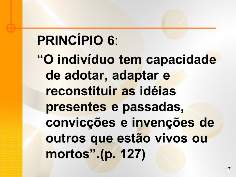17 PRINCÍPIO 6: O indivíduo tem capacidade de adotar, adaptar e reconstituir as idéias presentes e passadas, convicções e invenções de outros que estã