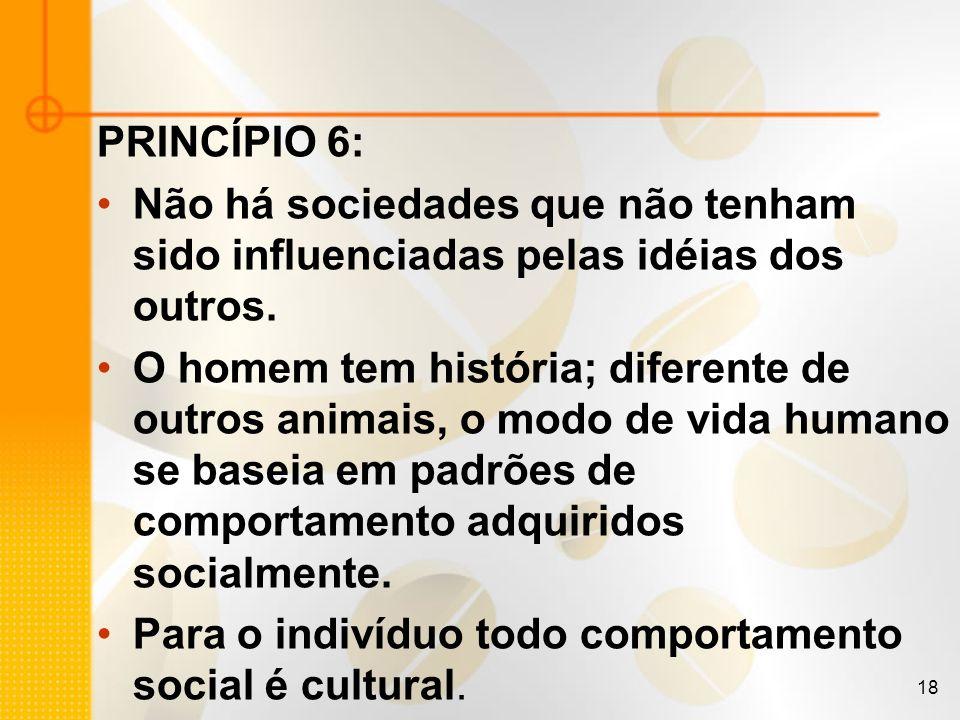 18 PRINCÍPIO 6: Não há sociedades que não tenham sido influenciadas pelas idéias dos outros. O homem tem história; diferente de outros animais, o modo