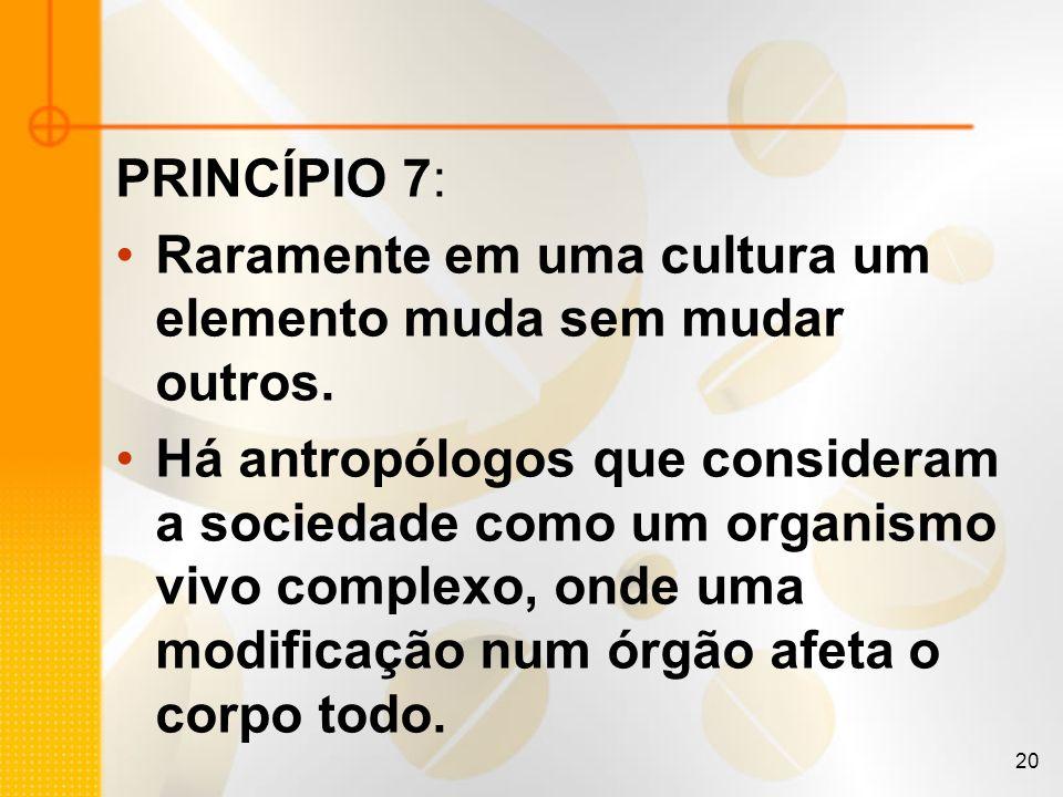 20 PRINCÍPIO 7: Raramente em uma cultura um elemento muda sem mudar outros. Há antropólogos que consideram a sociedade como um organismo vivo complexo