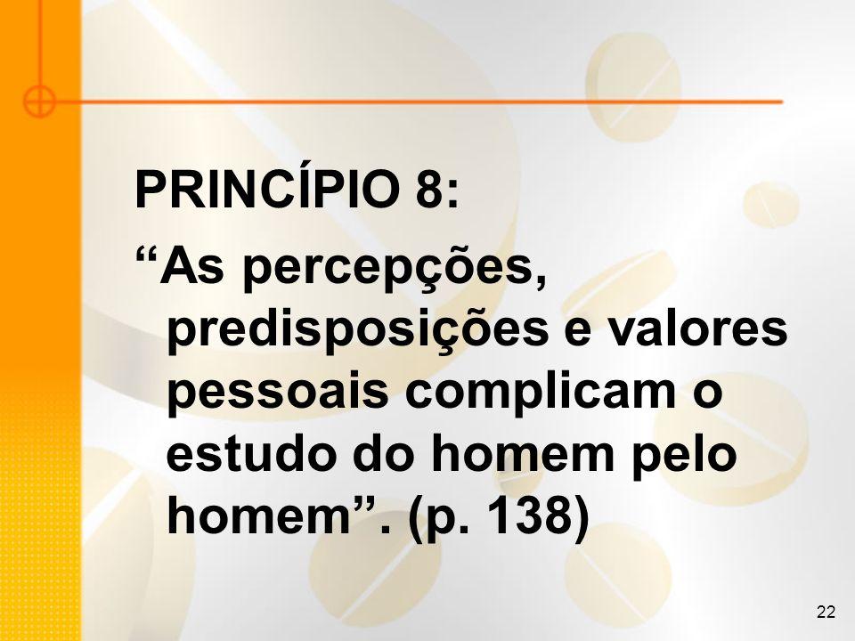 22 PRINCÍPIO 8: As percepções, predisposições e valores pessoais complicam o estudo do homem pelo homem. (p. 138)