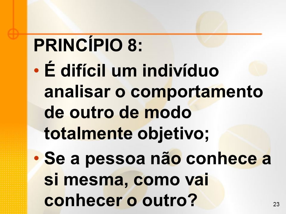 23 PRINCÍPIO 8: É difícil um indivíduo analisar o comportamento de outro de modo totalmente objetivo; Se a pessoa não conhece a si mesma, como vai con