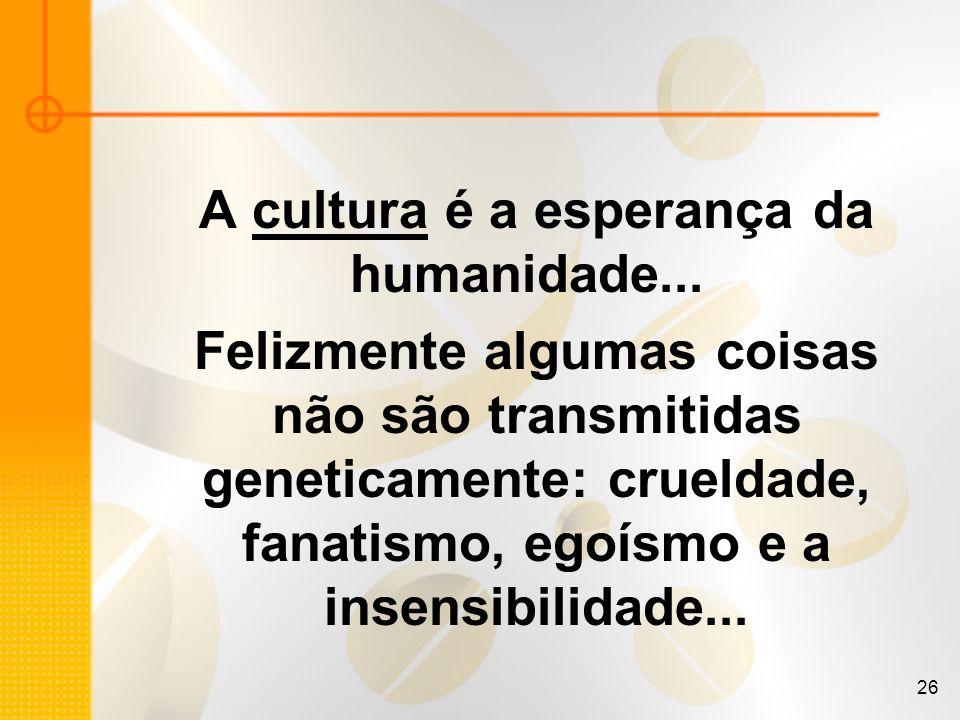 26 A cultura é a esperança da humanidade... Felizmente algumas coisas não são transmitidas geneticamente: crueldade, fanatismo, egoísmo e a insensibil
