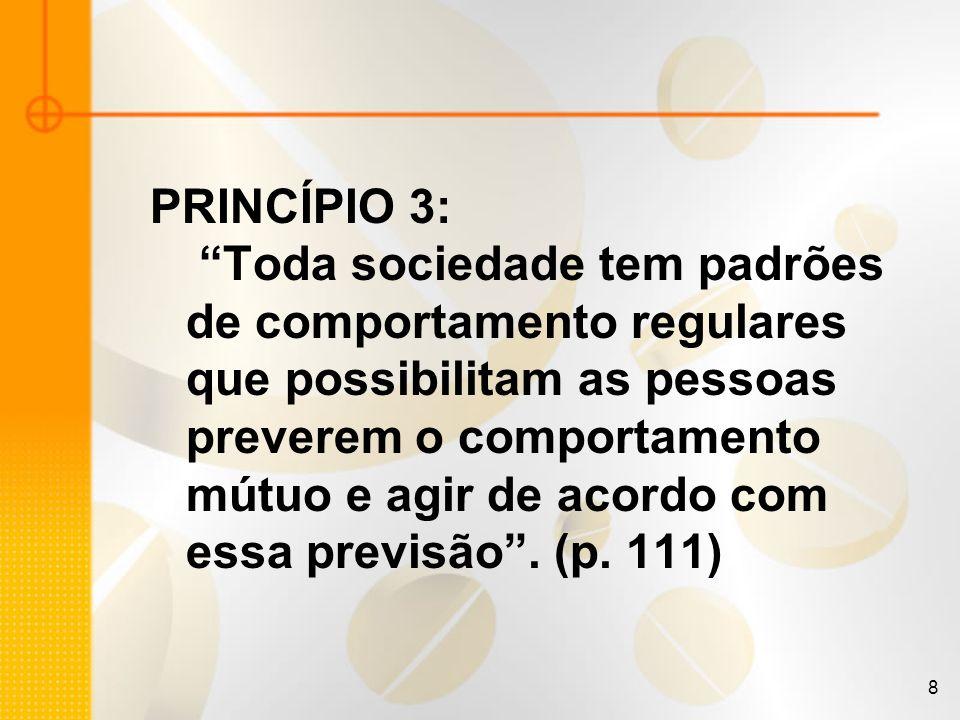 8 PRINCÍPIO 3: Toda sociedade tem padrões de comportamento regulares que possibilitam as pessoas preverem o comportamento mútuo e agir de acordo com e