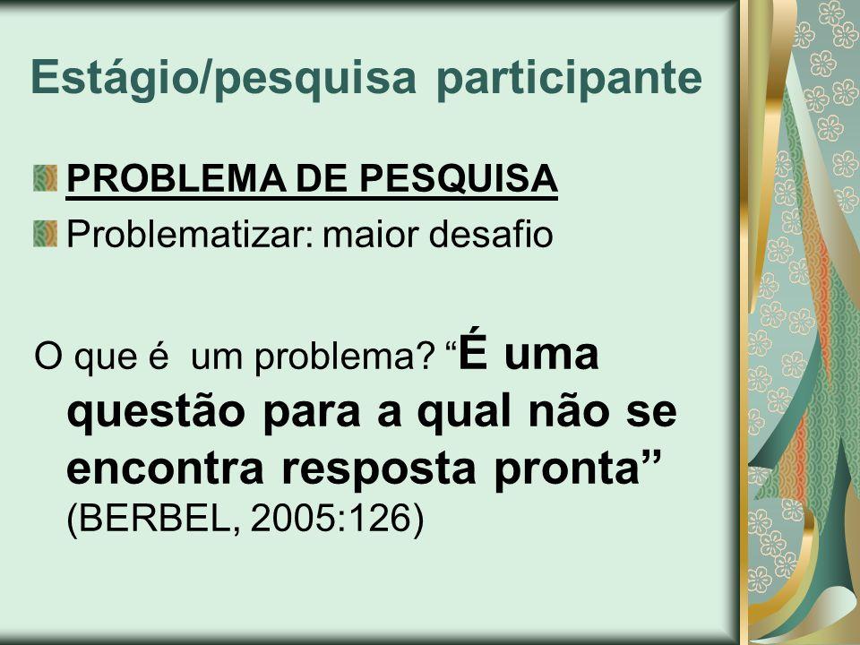 Estágio/pesquisa participante PROBLEMA DE PESQUISA Problematizar: maior desafio O que é um problema? É uma questão para a qual não se encontra respost
