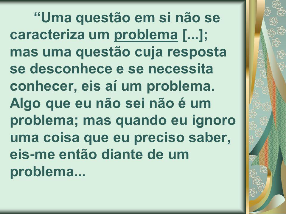 Uma questão em si não se caracteriza um problema [...]; mas uma questão cuja resposta se desconhece e se necessita conhecer, eis aí um problema. Algo