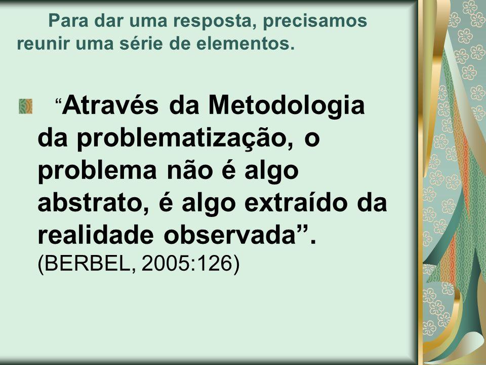 Para dar uma resposta, precisamos reunir uma série de elementos. Através da Metodologia da problematização, o problema não é algo abstrato, é algo ext