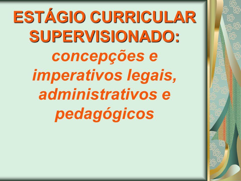 ESTÁGIO CURRICULAR SUPERVISIONADO: ESTÁGIO CURRICULAR SUPERVISIONADO: concepções e imperativos legais, administrativos e pedagógicos