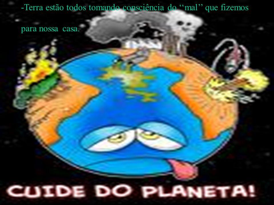 -Terra estão todos tomando consciência do mal que fizemos para nossa casa.