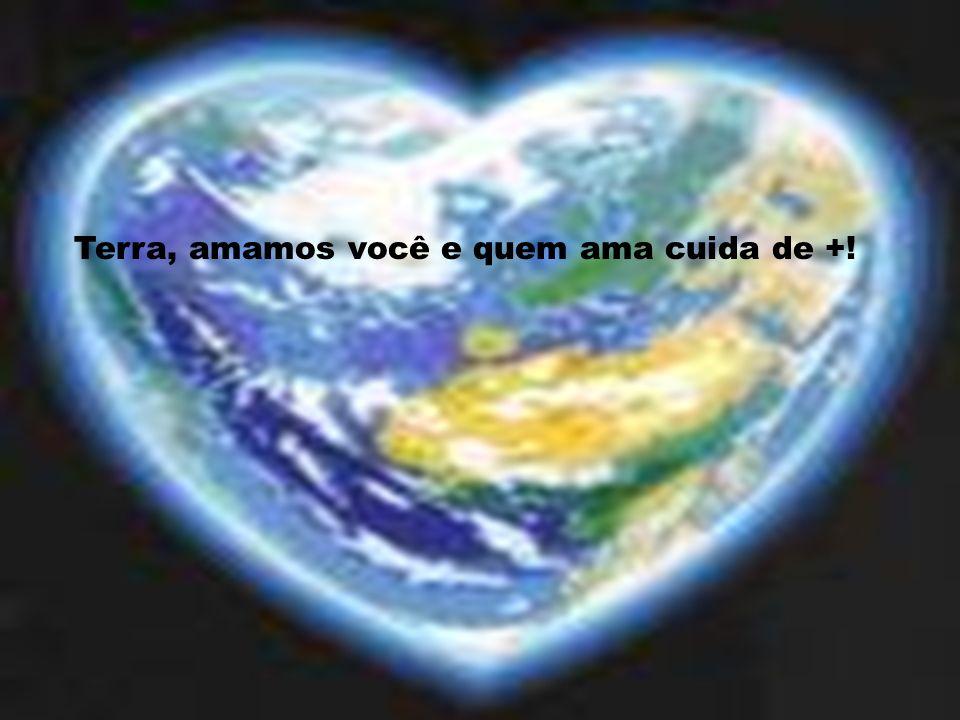 Terra, amamos você e quem ama cuida de +!