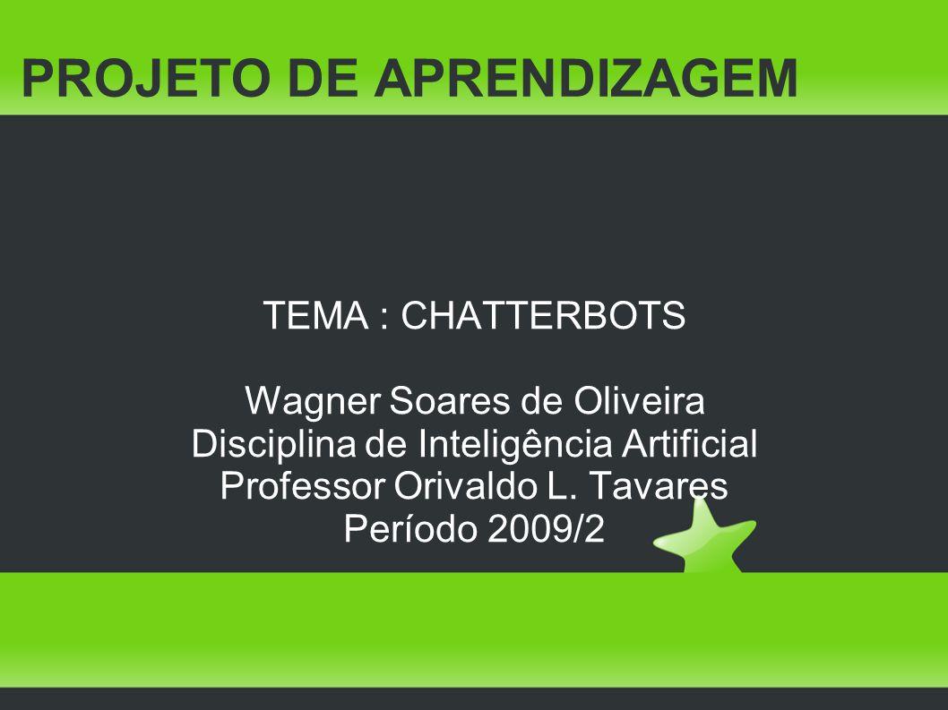 PROJETO DE APRENDIZAGEM TEMA : CHATTERBOTS Wagner Soares de Oliveira Disciplina de Inteligência Artificial Professor Orivaldo L. Tavares Período 2009/