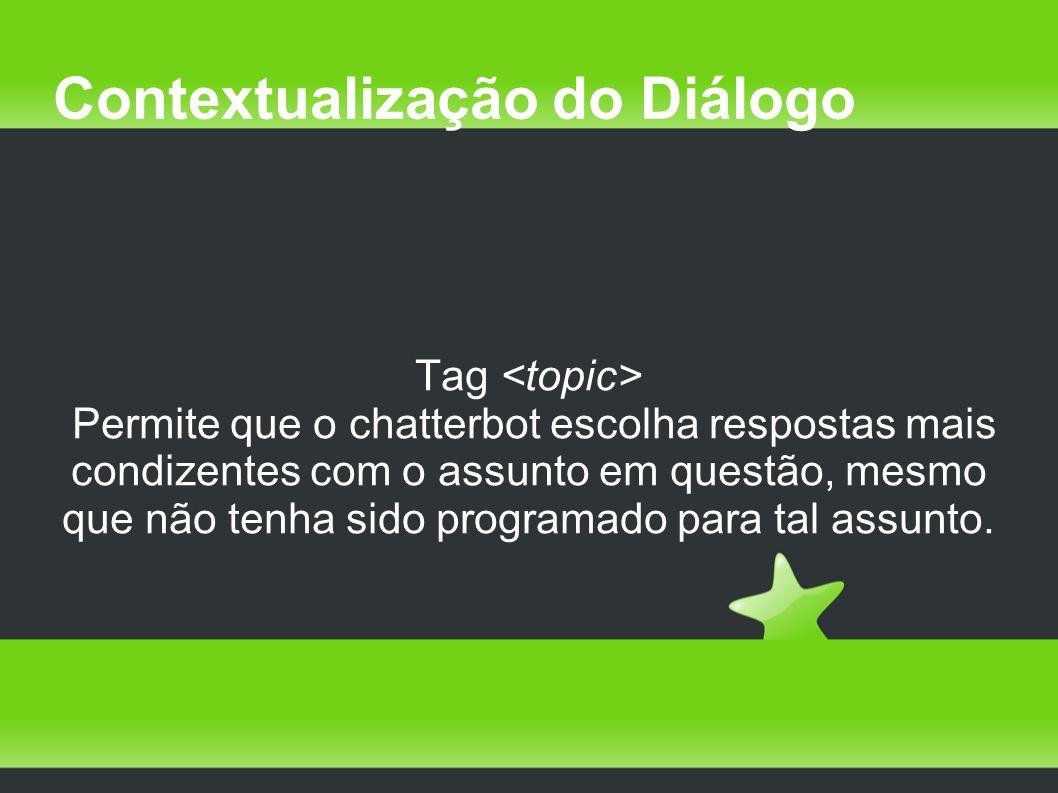 Contextualização do Diálogo Tag Permite que o chatterbot escolha respostas mais condizentes com o assunto em questão, mesmo que não tenha sido programado para tal assunto.