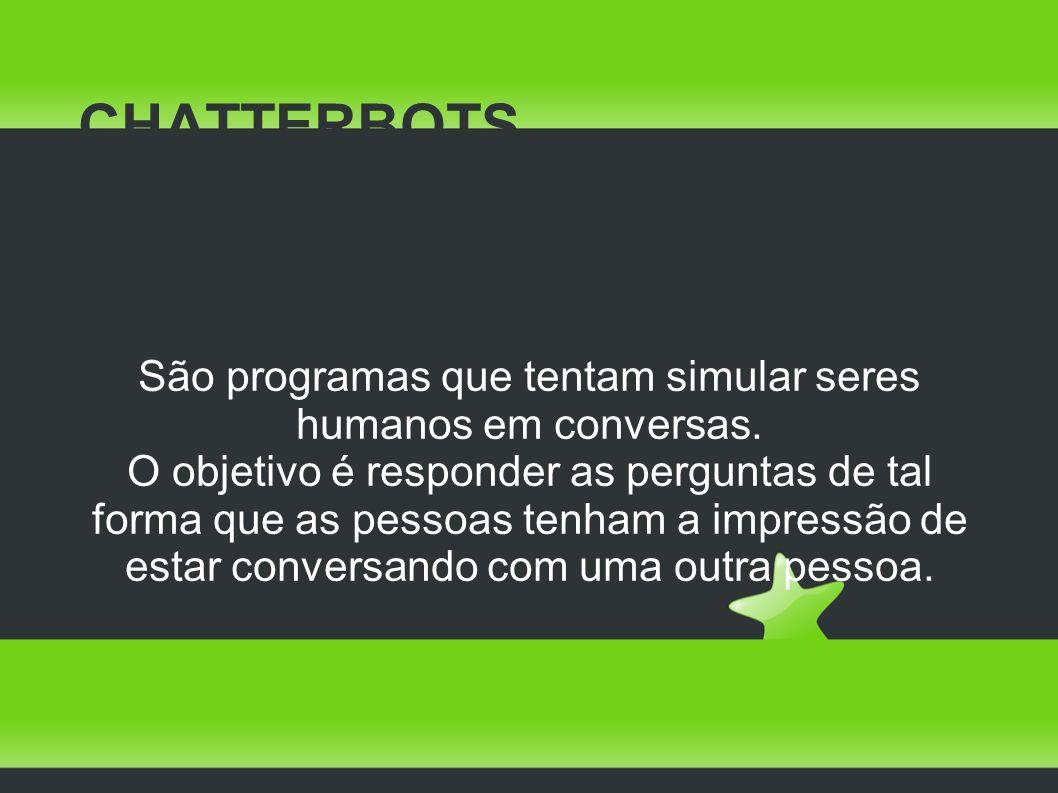 CHATTERBOTS São programas que tentam simular seres humanos em conversas.