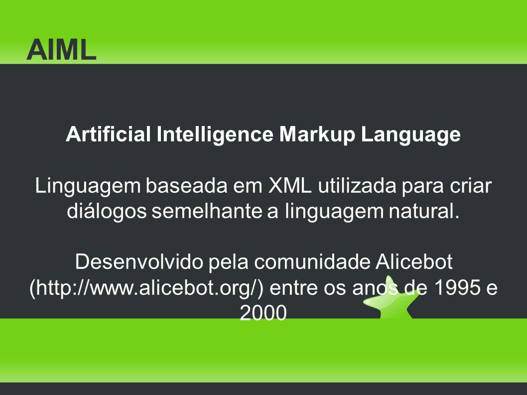 AIML Artificial Intelligence Markup Language Linguagem baseada em XML utilizada para criar diálogos semelhante a linguagem natural.