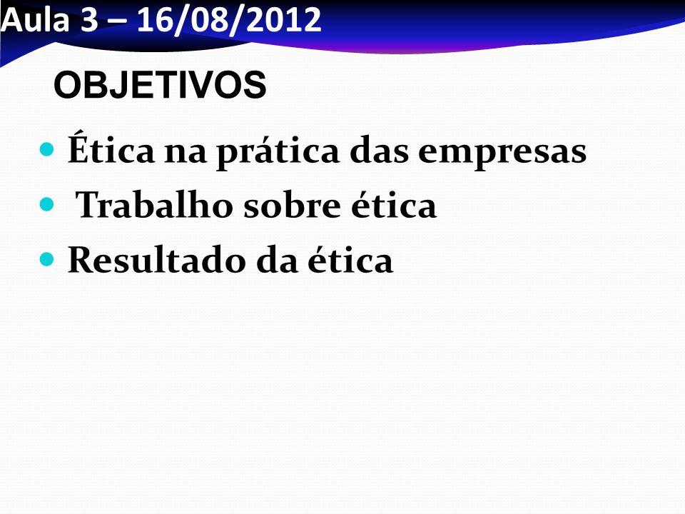 Aula 3 – 16/08/2012 Ética na prática das empresas Trabalho sobre ética Resultado da ética OBJETIVOS