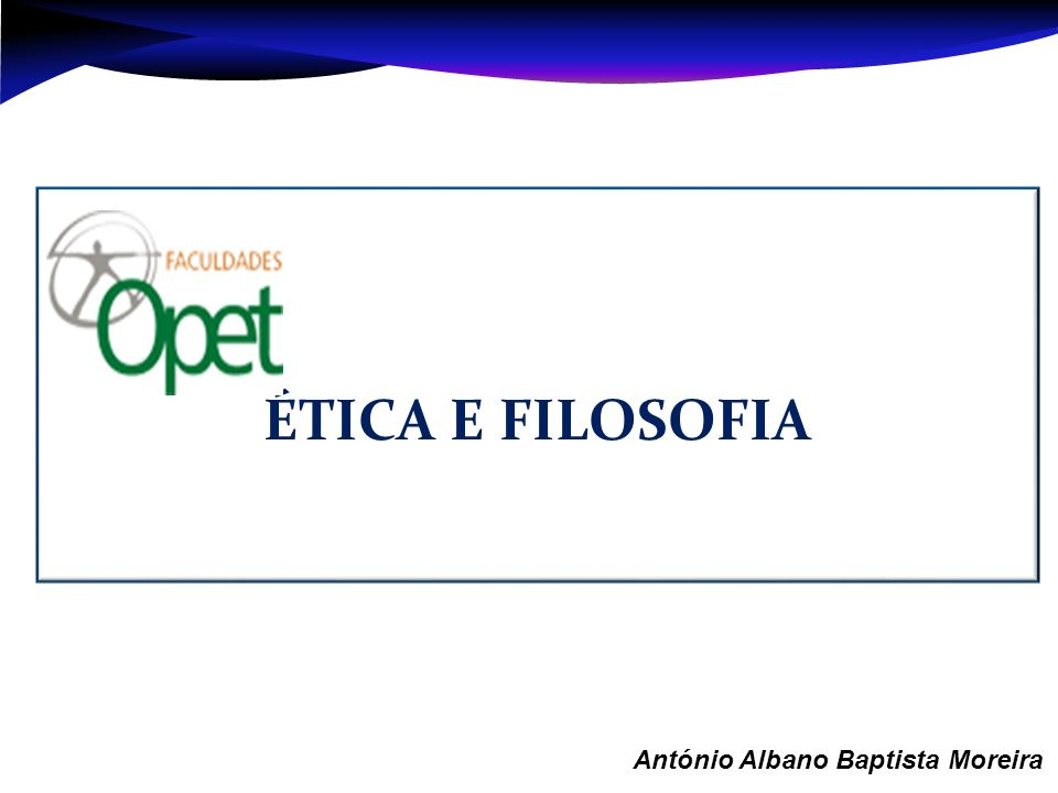 Aula 1 – António Albano Baptista Moreira ÉTICA E FILOSOFIA