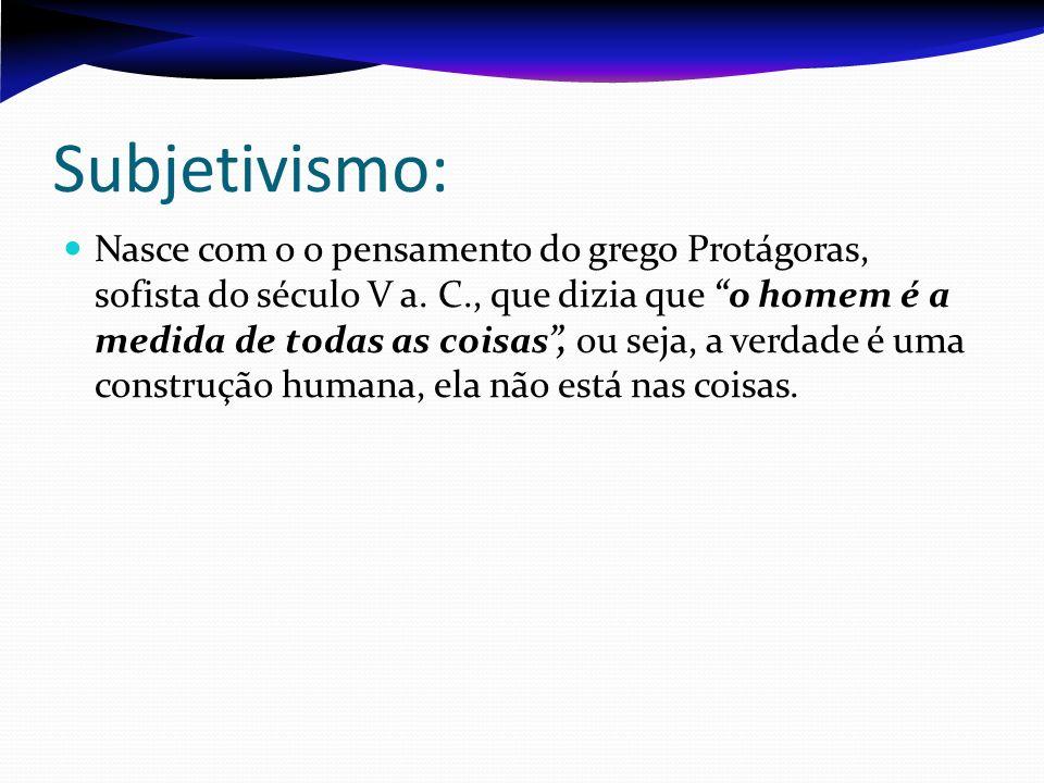 Subjetivismo: Nasce com o o pensamento do grego Protágoras, sofista do século V a. C., que dizia que o homem é a medida de todas as coisas, ou seja, a