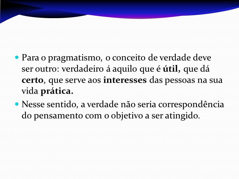 Para o pragmatismo, o conceito de verdade deve ser outro: verdadeiro á aquilo que é útil, que dá certo, que serve aos interesses das pessoas na sua vi