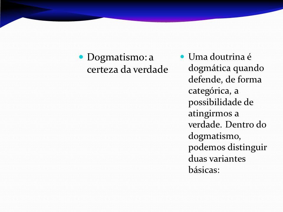Dogmatismo: a certeza da verdade Uma doutrina é dogmática quando defende, de forma categórica, a possibilidade de atingirmos a verdade. Dentro do dogm