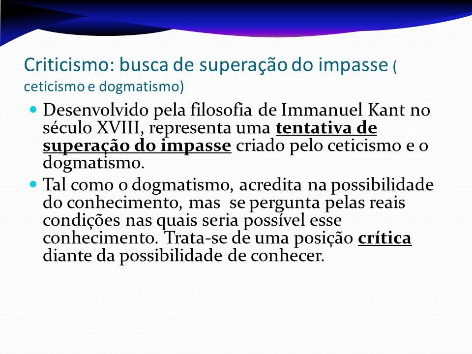 Criticismo: busca de superação do impasse ( ceticismo e dogmatismo) Desenvolvido pela filosofia de Immanuel Kant no século XVIII, representa uma tenta