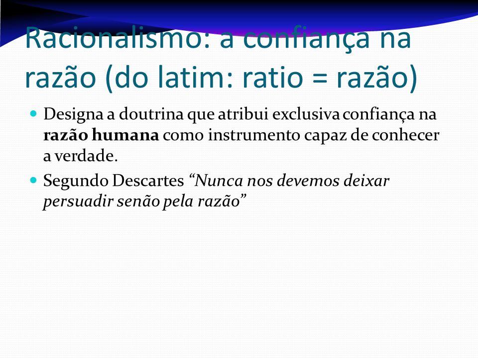 Racionalismo: a confiança na razão (do latim: ratio = razão) Designa a doutrina que atribui exclusiva confiança na razão humana como instrumento capaz
