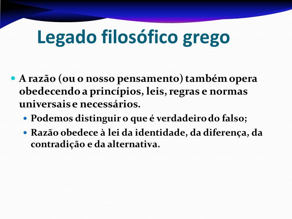 Legado filosófico grego A razão (ou o nosso pensamento) também opera obedecendo a princípios, leis, regras e normas universais e necessários. Podemos