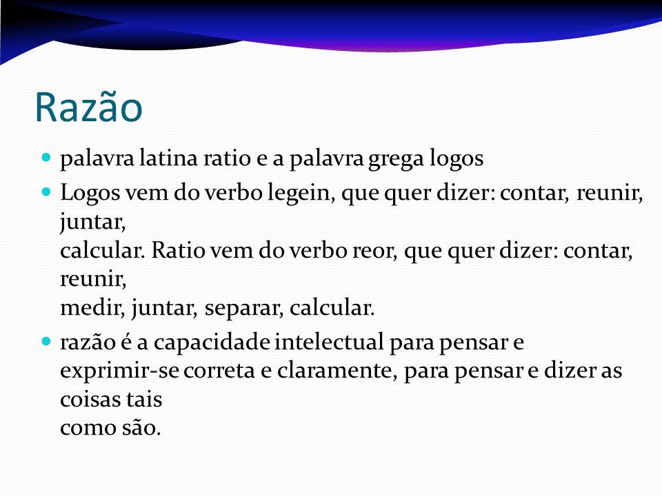 Razão palavra latina ratio e a palavra grega logos Logos vem do verbo legein, que quer dizer: contar, reunir, juntar, calcular. Ratio vem do verbo reo