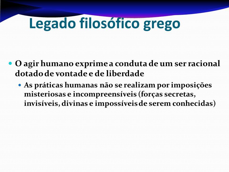 Legado filosófico grego O agir humano exprime a conduta de um ser racional dotado de vontade e de liberdade As práticas humanas não se realizam por im