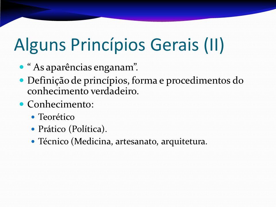 Alguns Princípios Gerais (II) As aparências enganam. Definição de princípios, forma e procedimentos do conhecimento verdadeiro. Conhecimento: Teorétic