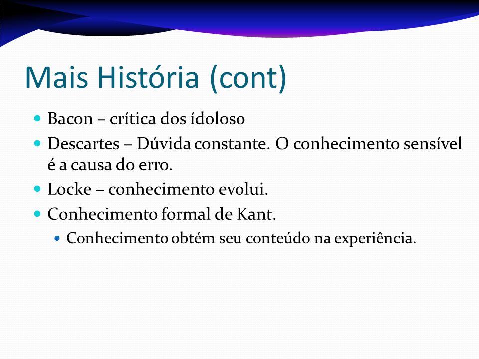 Mais História (cont) Bacon – crítica dos ídolos0 Descartes – Dúvida constante. O conhecimento sensível é a causa do erro. Locke – conhecimento evolui.