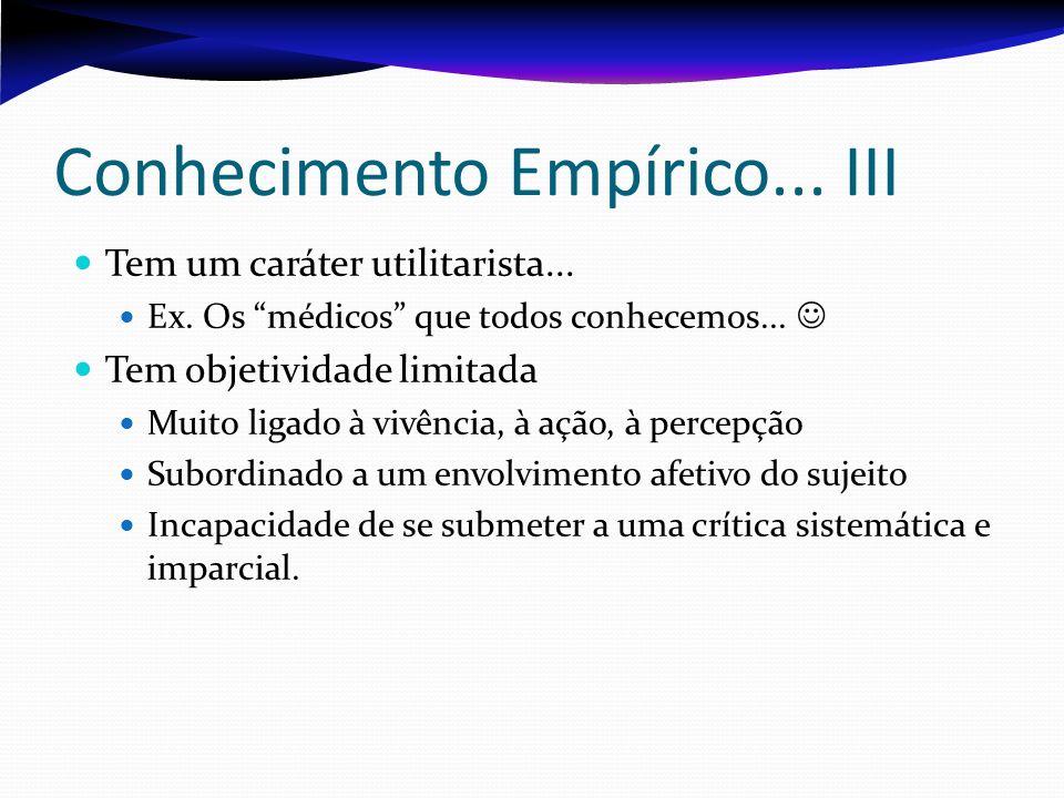 Conhecimento Empírico... III Tem um caráter utilitarista... Ex. Os médicos que todos conhecemos... Tem objetividade limitada Muito ligado à vivência,