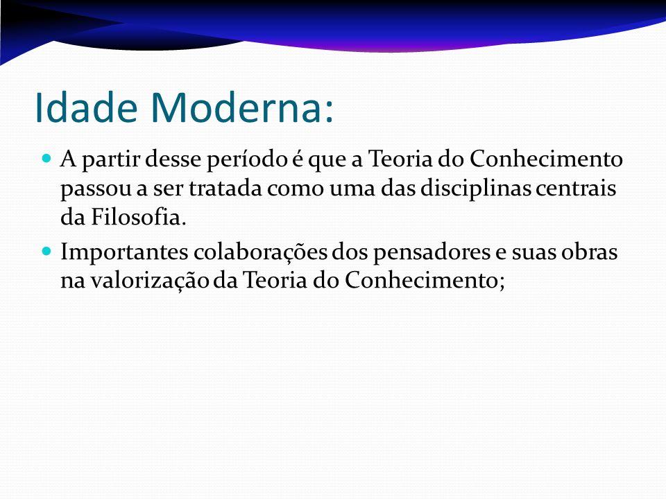 Idade Moderna: A partir desse período é que a Teoria do Conhecimento passou a ser tratada como uma das disciplinas centrais da Filosofia. Importantes