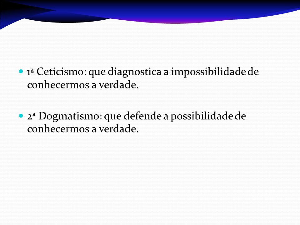 1ª Ceticismo: que diagnostica a impossibilidade de conhecermos a verdade. 2ª Dogmatismo: que defende a possibilidade de conhecermos a verdade.